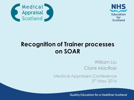Quality Education for a Healthier Scotland Recognition of Trainer processes on SOAR Medical Appraisers Conference 5 th May 2016 William Liu Claire MacRae.