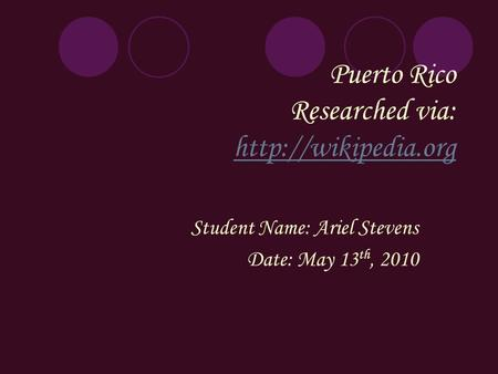 Puerto Rico Researched via:   Student Name: Ariel Stevens Date: May 13 th, 2010.
