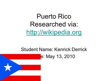 Puerto Rico Researched via:   Student Name: Kenrick Derrick Date: May 13, 2010.