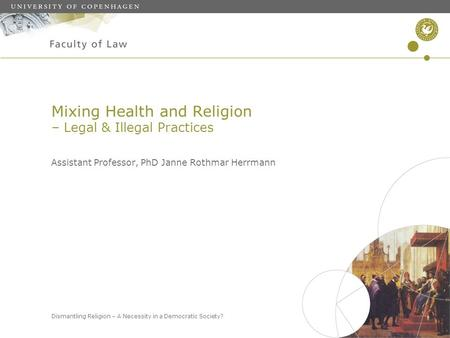 Dismantling Religion – A Necessity in a Democratic Society? Mixing Health and Religion – Legal & Illegal Practices Assistant Professor, PhD Janne Rothmar.