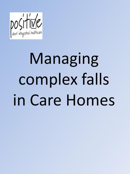 "Managing complex falls in Care Homes. Content Overview and update on the falls in Care Home work Use of the ""Purple Poster""/other falls tools Practical."