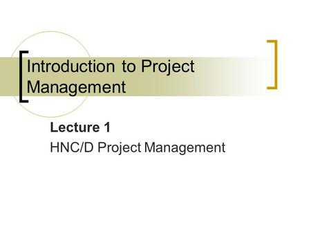 Introduction to Project Management Lecture 1 HNC/D Project Management.