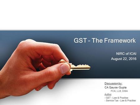 GST – The Framework NIRC of ICAI August 22, 2016 Discussion by: CA Gaurav Gupta FCA, LLB, DISA Author – GST – Law & Practise - Service Tax – Law & Practise.