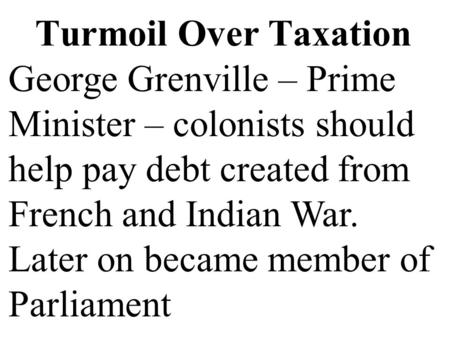 Turmoil Over Taxation George Grenville – Prime Minister – colonists should help pay debt created from French and Indian War. Later on became member of.
