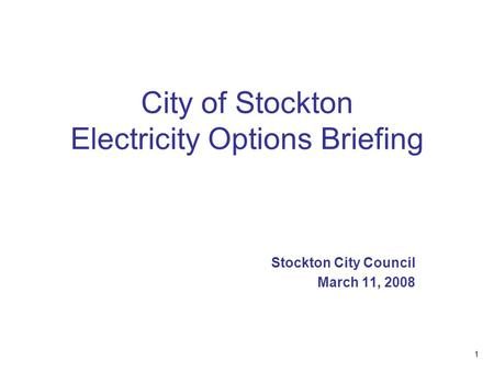 1 City of Stockton Electricity Options Briefing Stockton City Council March 11, 2008.