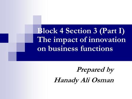 Block 4 Section 3 (Part I) The impact of innovation on business functions Prepared by Hanady Ali Osman.
