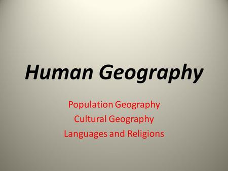 Human Geography Population Geography Cultural Geography Languages and Religions.