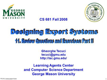  2008, Learning Agents Center 1 CS 681 Fall 2008 Learning Agents Center and Computer Science Department George Mason University Gheorghe Tecuci