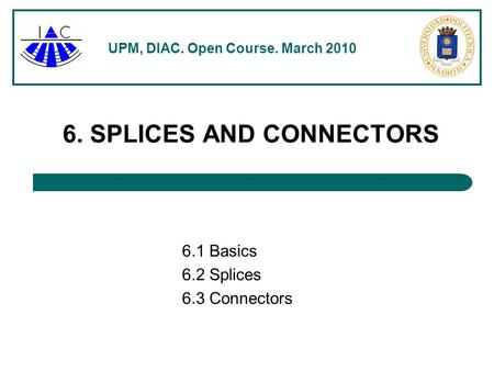 UPM, DIAC. Open Course. March 2010 6. SPLICES AND CONNECTORS 6.1 Basics 6.2 Splices 6.3 Connectors.