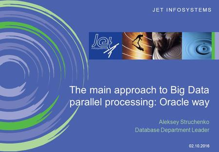 JET INFOSYSTEMS 02.10.2016 The main approach to Big Data parallel processing: Oracle way Aleksey Struchenko Database Department Leader.
