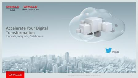 Copyright © 2014 Oracle and/or its affiliates. All rights reserved. |1 Accelerate Your Digital Transformation Innovate, Integrate, Collaborate #paas.