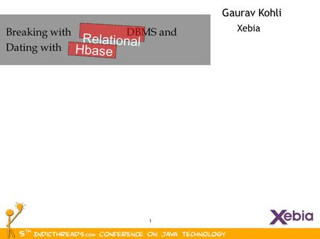 1 Gaurav Kohli Xebia Breaking with DBMS and Dating with Relational Hbase.