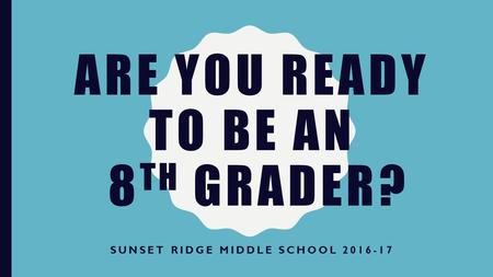 ARE YOU READY TO BE AN 8 TH GRADER? SUNSET RIDGE MIDDLE SCHOOL 2016-17.