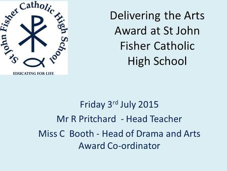 Delivering the Arts Award at St John Fisher Catholic High School Friday 3 rd July 2015 Mr R Pritchard - Head Teacher Miss C Booth - Head of Drama and Arts.