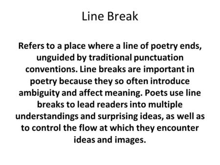 Line Break Refers to a place where a line of poetry ends, unguided by traditional punctuation conventions. Line breaks are important in poetry because.