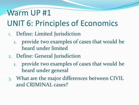 Warm UP #1 UNIT 6: Principles of Economics 1. Define: Limited Jurisdiction 1. provide two examples of cases that would be heard under limited 2. Define: