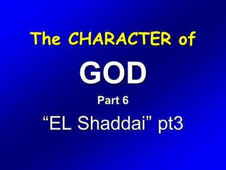 "The CHARACTER of GOD Part 6 ""EL Shaddai"" pt3. Exodus 6 1 Then the LORD said unto Moses, Now shalt thou see what I will do to Pharaoh: for with a strong."