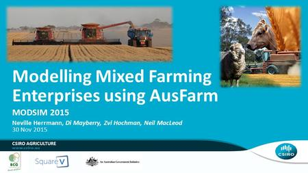 MODSIM 2015 Modelling Mixed Farming Enterprises using AusFarm Neville Herrmann, Di Mayberry, Zvi Hochman, Neil MacLeod 30 Nov 2015 CSIRO AGRICULTURE.