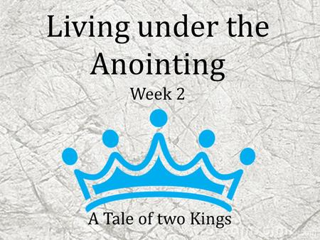 Living under the Anointing Week 2 A Tale of two Kings.
