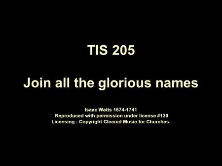 TIS 205 Join all the glorious names Isaac Watts 1674 ‑ 1741 Reproduced with permission under license #130 Licensing - Copyright Cleared Music for Churches.