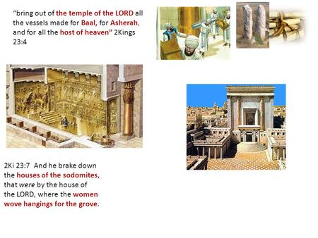 """bring out of the temple of the LORD all the vessels made for Baal, for Asherah, and for all the host of heaven"" 2Kings 23:4 2Ki 23:7 And he brake down."