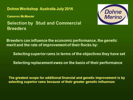 Selection by Stud and Commercial Breeders Dohne Workshop Australia July 2016 Cameron McMaster Breeders can influence the economic performance, the genetic.