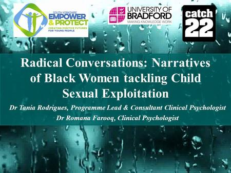 Radical Conversations: Narratives of Black Women tackling Child Sexual Exploitation Dr Tania Rodrigues, Programme Lead & Consultant Clinical Psychologist.