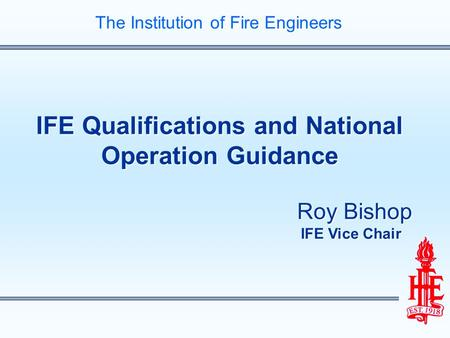 IFE Qualifications and National Operation Guidance Roy Bishop IFE Vice Chair IFE Qualifications and National Operation Guidance Roy Bishop IFE Vice Chair.