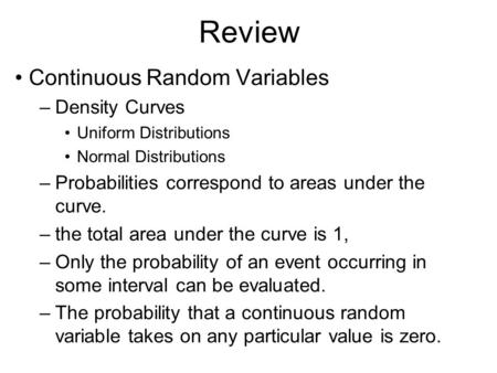 Review Continuous Random Variables –Density Curves Uniform Distributions Normal Distributions –Probabilities correspond to areas under the curve. –the.
