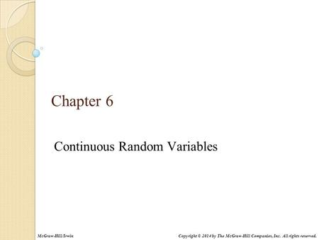 Chapter 6 Continuous Random Variables Copyright © 2014 by The McGraw-Hill Companies, Inc. All rights reserved.McGraw-Hill/Irwin.