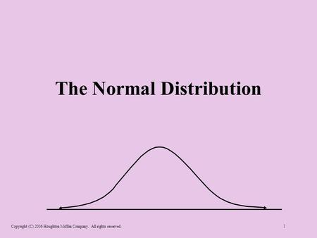 Copyright (C) 2006 Houghton Mifflin Company. All rights reserved. 1 The Normal Distribution.