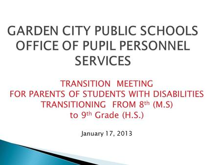 GARDEN CITY PUBLIC SCHOOLS OFFICE OF PUPIL PERSONNEL SERVICES TRANSITION MEETING FOR PARENTS OF STUDENTS WITH DISABILITIES TRANSITIONING FROM 8 th (M.S)
