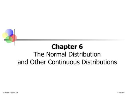 Yandell – Econ 216 Chap 6-1 Chapter 6 The Normal Distribution and Other Continuous Distributions.