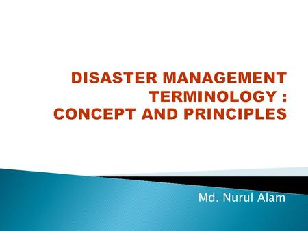 Md. Nurul Alam. ◦ What is Disaster? ◦ Idea regarding various terminology used in Disaster Management.