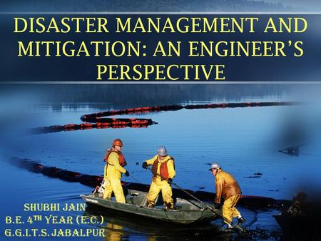 DISASTER MANAGEMENT AND MITIGATION: AN ENGINEER'S PERSPECTIVE SHUBHI JAIN B.E. 4 th YEAR (e.c.) G.G.I.T.S. JABALPUR.