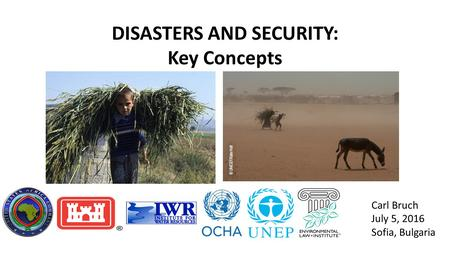 DISASTERS AND SECURITY: Key Concepts Carl Bruch July 5, 2016 Sofia, Bulgaria.