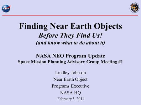 Finding Near Earth Objects Before They Find Us! (and know what to do about it) NASA NEO Program Update Space Mission Planning Advisory Group Meeting #1.