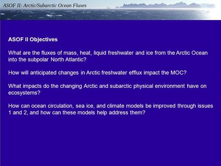 ASOF II Objectives What are the fluxes of mass, heat, liquid freshwater and ice from the Arctic Ocean into the subpolar North Atlantic? How will anticipated.