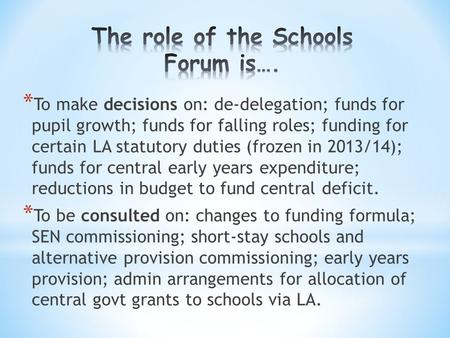 * To make decisions on: de-delegation; funds for pupil growth; funds for falling roles; funding for certain LA statutory duties (frozen in 2013/14); funds.