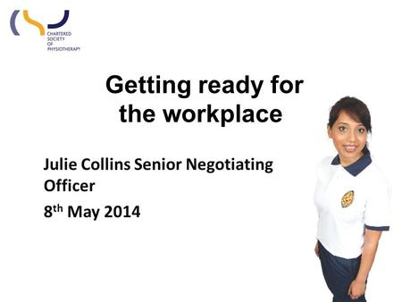 Getting ready for the workplace Julie Collins Senior Negotiating Officer 8 th May 2014.