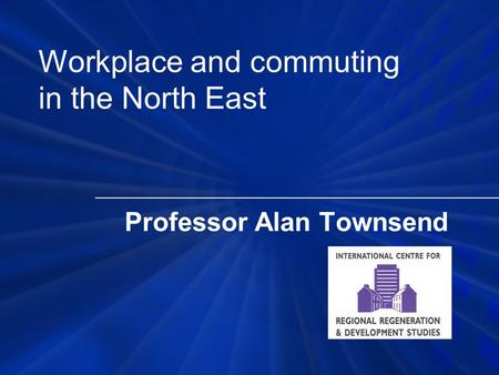 Professor Alan Townsend Workplace and commuting in the North East.