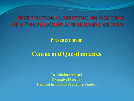 Presentation on Census and Questionnaires Dr. Mukhtar Ahmad Executive Director National Institute of Population Studies.