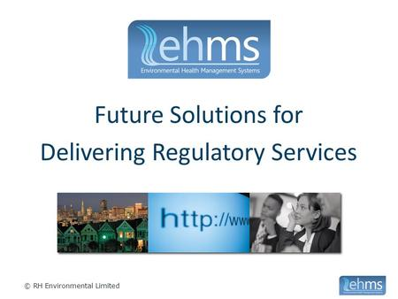 © RH Environmental Limited Future Solutions for Delivering Regulatory Services.