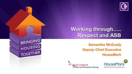 Working through….. Respect and ASB Samantha McGrady Deputy Chief Executive HouseMark.