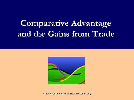 Comparative Advantage and the Gains from Trade © 2003 South-Western/Thomson Learning.