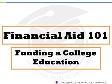 T ENNESSEE S TUDENT A SSISTANCE C ORPORATION Financial Aid 101 Funding a College Education.