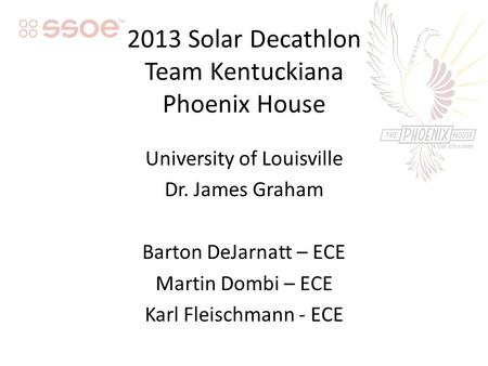 2013 Solar Decathlon Team Kentuckiana Phoenix House University of Louisville Dr. James Graham Barton DeJarnatt – ECE Martin Dombi – ECE Karl Fleischmann.