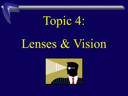 Topic 4: Lenses & Vision. A lens is a curved piece of transparent material (glass/plastic). When light rays pass through it, the light is refracted, causing.