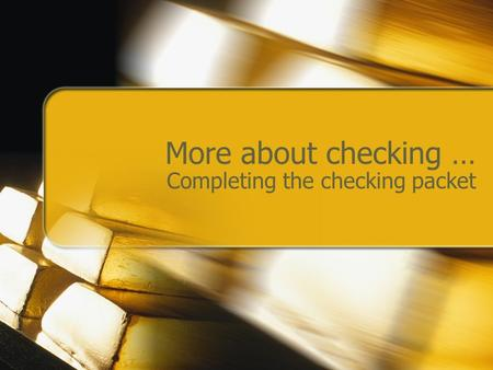 More about checking … Completing the checking packet.