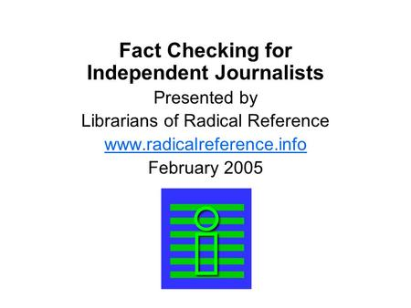 Fact Checking for Independent Journalists Presented by Librarians of Radical Reference  February 2005.